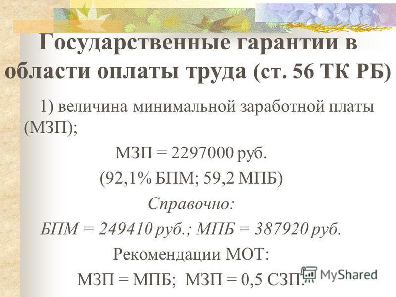 Государственные гарантии в области оплаты труда (ст. 56 ТК РБ) 1) величина минимальной заработной платы (МЗП); МЗП = 2297000 руб. (92,1% БПМ; 59,2 МПБ) Справочно: БПМ = 249410 руб.; МПБ = 387920 руб. Рекомендации МОТ: МЗП = МПБ; МЗП = 0,5 СЗП.