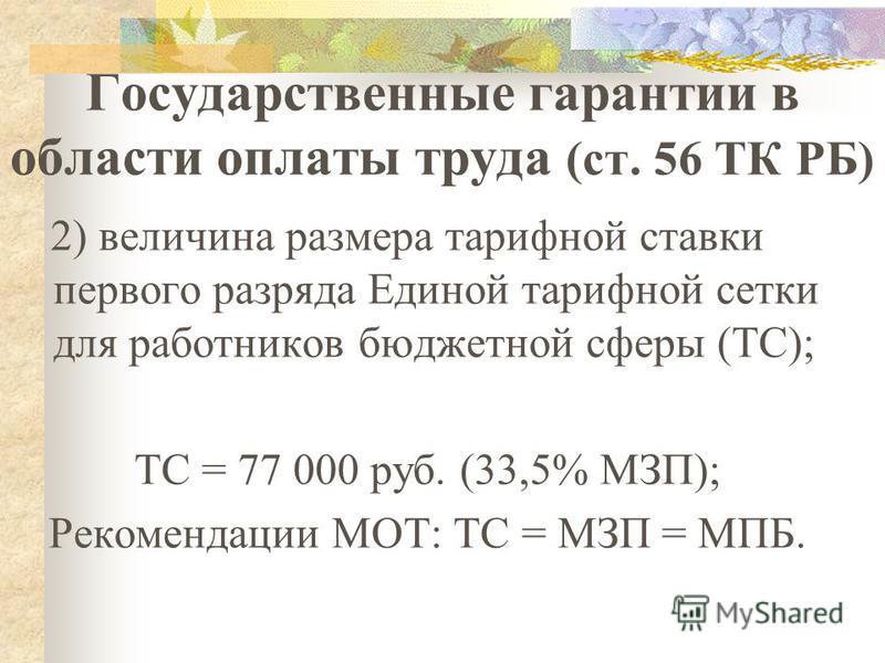 Государственные гарантии в области оплаты труда (ст. 56 ТК РБ) 2) величина размера тарифной ставки первого разряда Единой тарифной сетки для работников бюджетной сферы (ТС); ТС = 77 000 руб. (33,5% МЗП); Рекомендации МОТ: ТС = МЗП = МПБ.