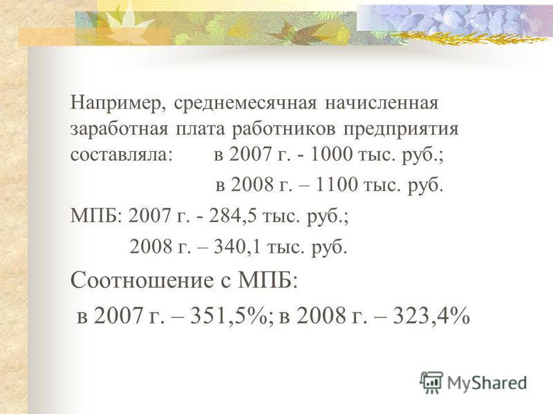 Например, среднемесячная начисленная заработная плата работников предприятия составляла: в 2007 г. - 1000 тыс. руб.; в 2008 г. – 1100 тыс. руб. МПБ: 2007 г. - 284,5 тыс. руб.; 2008 г. – 340,1 тыс. руб. Соотношение с МПБ: в 2007 г. – 351,5%; в 2008 г.