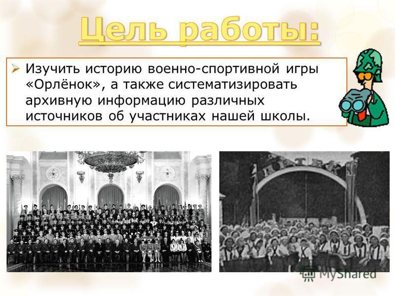 Изучить историю военно-спортивной игры «Орлёнок», а также систематизировать архивную информацию различных источников об участниках нашей школы.