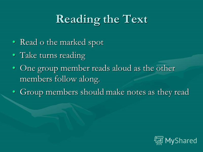 Reading the Text Read o the marked spotRead o the marked spot Take turns readingTake turns reading One group member reads aloud as the other members follow along.One group member reads aloud as the other members follow along. Group members should mak