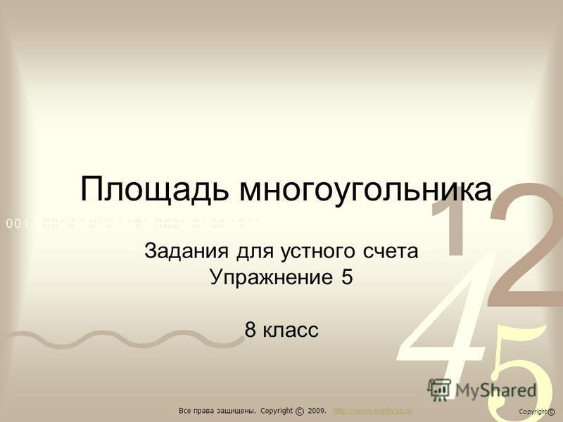 Площадь многоугольника Задания для устного счета Упражнение 5 8 класс Все права защищены. Copyright 2009. http://www.mathvaz.ruhttp://www.mathvaz.ru с Copyright с