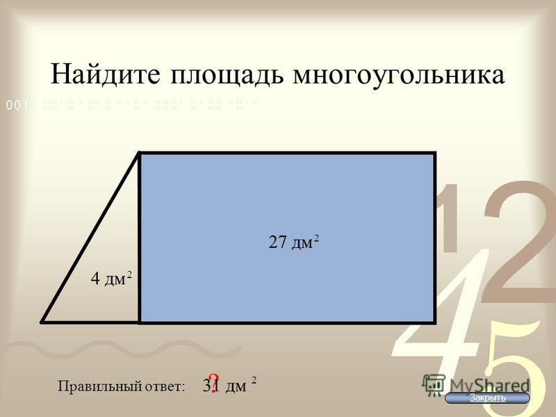Найдите площадь многоугольника Правильный ответ: ? 27 дм 2 4 дм 2 31 дм 2 Закрыть