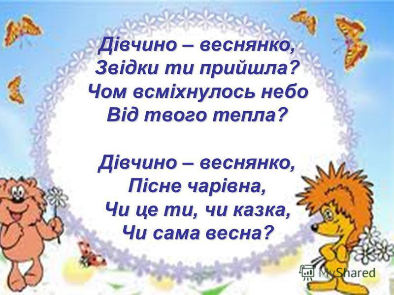 Дiвчино – веснянко, Звiдки ти прийшла? Чом всмiхнулось небо Вiд твого тепла? Дiвчино – веснянко, Пiсне чарiвна, Чи це ти, чи казка, Чи сама весна?