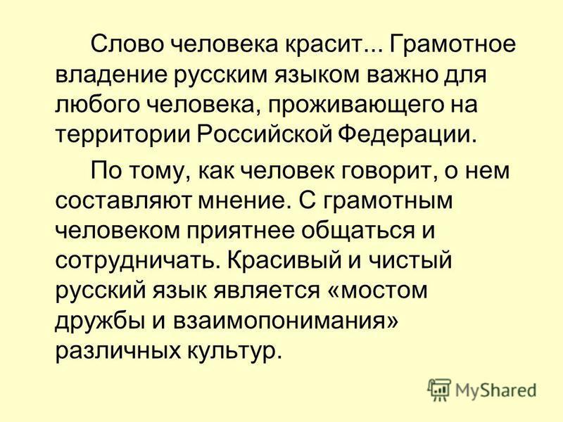 Слово человека красит... Грамотное владение русским языком важно для любого человека, проживающего на территории Российской Федерации. По тому, как человек говорит, о нем составляют мнение. С грамотным человеком приятнее общаться и сотрудничать. Крас