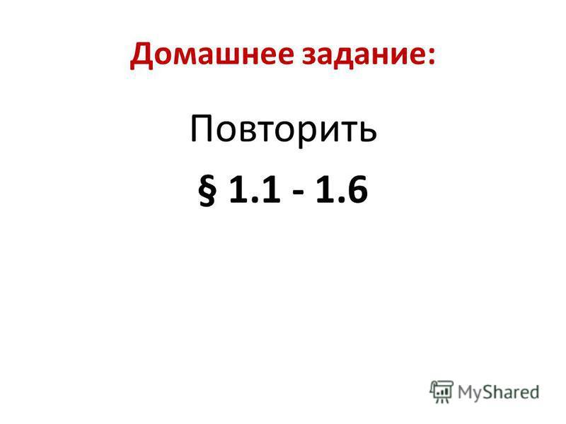 Домашнее задание: Повторить § 1.1 - 1.6