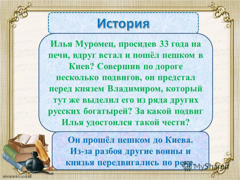 Илья Муромец, просидев 33 года на печи, вдруг встал и пошёл пешком в Киев? Совершив по дороге несколько подвигов, он предстал перед князем Владимиром, который тут же выделил его из ряда других русских богатырей? За какой подвиг Илья удостоился такой