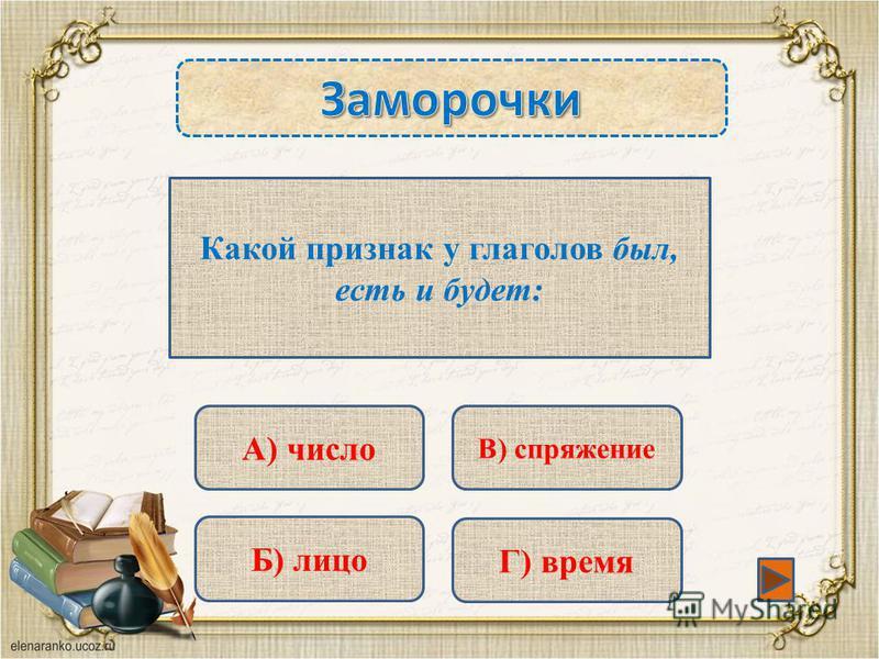 Какой признак у глаголов был, есть и будет: А) число Б) лицо Г) время В) спряжение