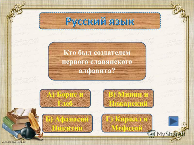 А) Борис и Глеб Б) Афанасий Никитин Г) Кирилл и Мефодий В) Минин и Пожарский Кто был создателем первого славянского алфавита?