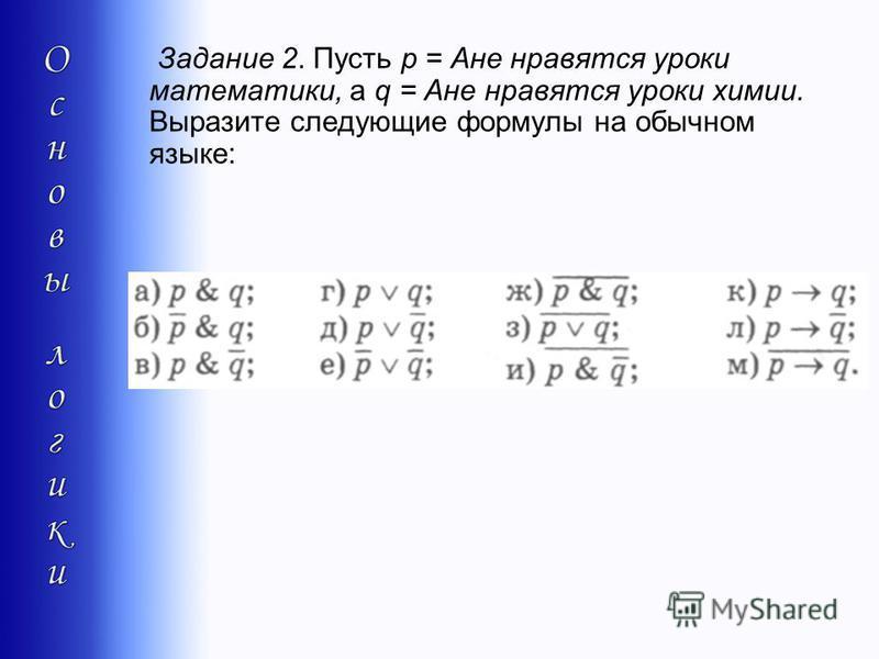 Задание 2. Пусть р = Ане нравятся уроки математики, а q = Ане нравятся уроки химии. Выразите следующие формулы на обычном языке: