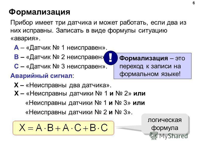 6 Формализация Прибор имеет три датчика и может работать, если два из них исправны. Записать в виде формулы ситуацию «авария». A – «Датчик 1 неисправен». B – «Датчик 2 неисправен». C – «Датчик 3 неисправен». Аварийный сигнал: X – «Неисправны два датч