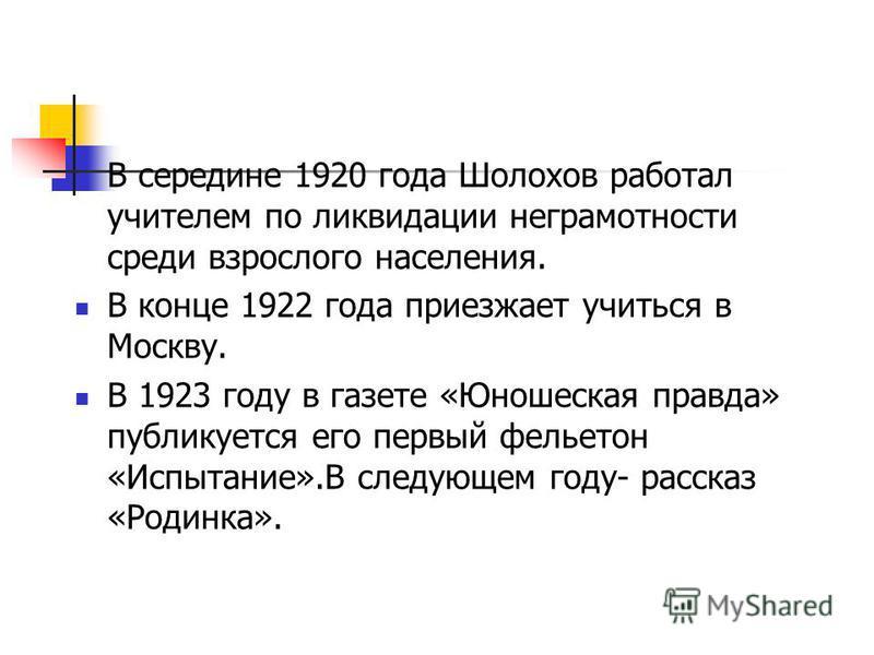В середине 1920 года Шолохов работал учителем по ликвидации неграмотности среди взрослого населения. В конце 1922 года приезжает учиться в Москву. В 1923 году в газете «Юношеская правда» публикуется его первый фельетон «Испытание».В следующем году- р