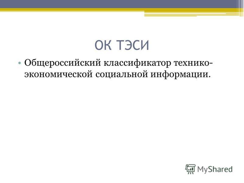 ОК ТЭСИ Общероссийский классификатор технико- экономической социальной информации.
