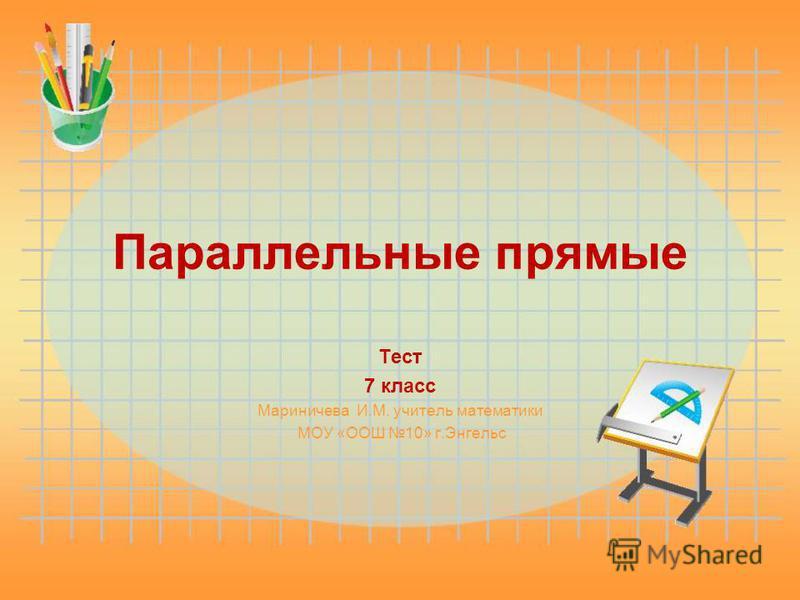 Параллельные прямые Тест 7 класс Мариничева И.М. учитель математики МОУ «ООШ 10» г.Энгельс