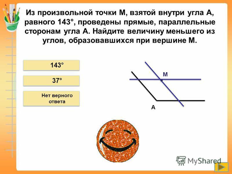 Из произвольной точки М, взятой внутри угла А, равного 143°, проведены прямые, параллельные сторонам угла А. Найдите величину меньшего из углов, образовавшихся при вершине М. 143° 37° Нет верного ответа А М