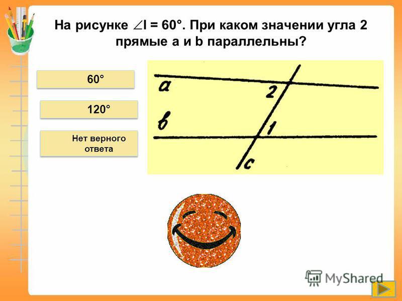 На рисунке l = 60°. При каком значении угла 2 прямые а и b параллельны? 60° 120° Нет верного ответа
