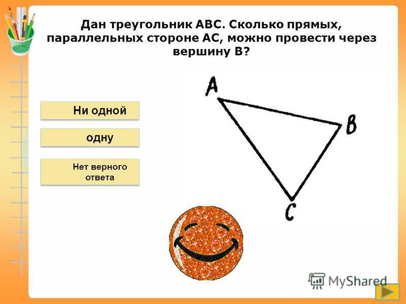 Дан треугольник АВС. Сколько прямых, параллельных стороне АС, можно провести через вершину В? Нет верного ответа Ни одной одну