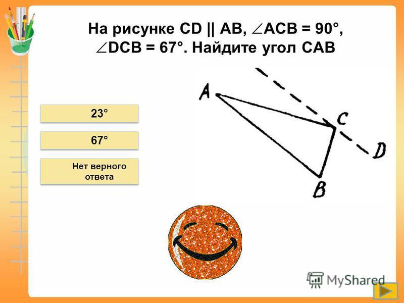 На рисунке СD || АВ, ACB = 90°, DCB = 67°. Найдите угол САВ 23° Нет верного ответа 67°