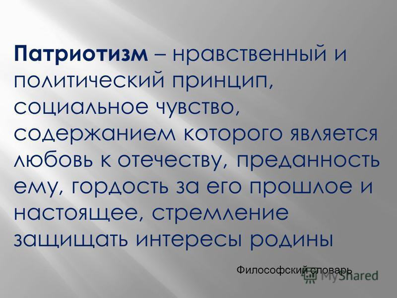 Патриотизм – нравственный и политический принцип, социальное чувство, содержанием которого является любовь к отечеству, преданность ему, гордость за его прошлое и настоящее, стремление защищать интересы родины Философский словарь