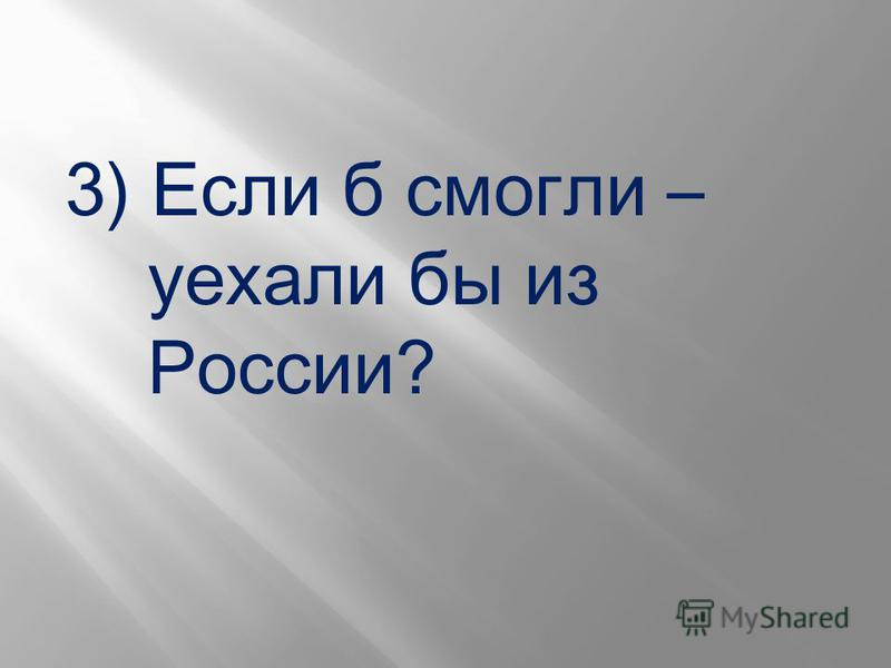 3) Если б смогли – уехали бы из России?