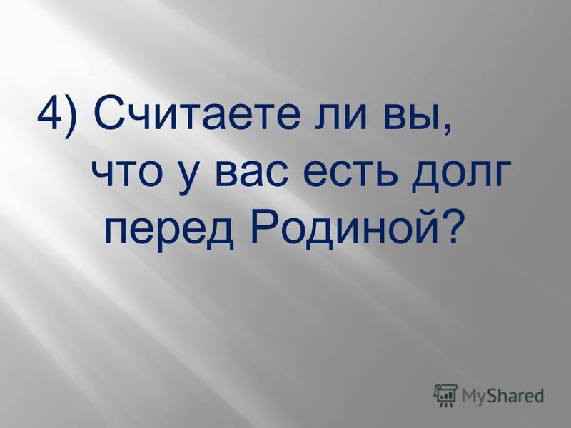 4) Считаете ли вы, что у вас есть долг перед Родиной?