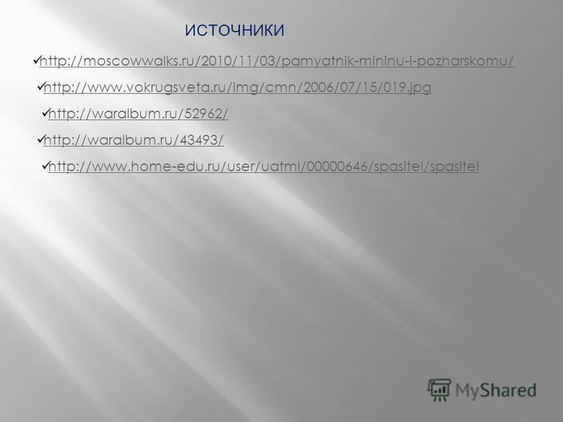http://moscowwalks.ru/2010/11/03/pamyatnik-mininu-i-pozharskomu/ http://www.vokrugsveta.ru/img/cmn/2006/07/15/019. jpg http://waralbum.ru/52962/ http://waralbum.ru/43493/ ИСТОЧНИКИ http://www.home-edu.ru/user/uatml/00000646/spasitel/spasitel