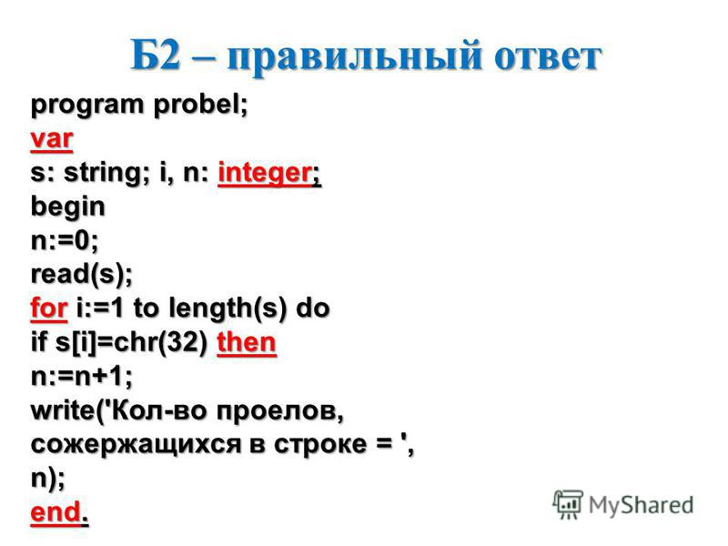Б2 – правильный ответ program probel; var s: string; i, n: integer; beginn:=0;read(s); for i:=1 to length(s) do if s[i]=chr(32) then n:=n+1; write('Кол-во пробелов, содержащихся в строке = ', n); end.