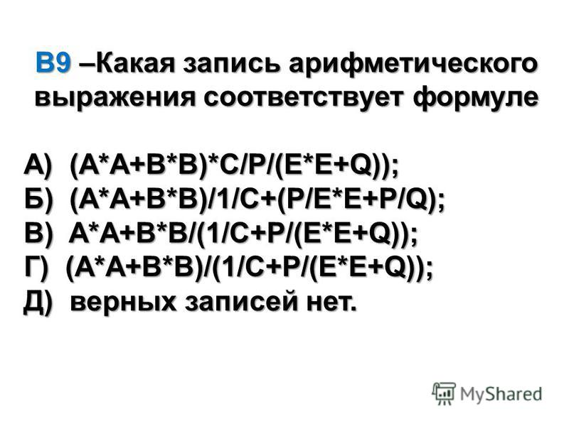 В9 –Какая запись арифметического выражения соответствует формуле А) (A*A+B*B)*C/P/(E*E+Q)); Б) (A*A+B*B)/1/C+(P/E*E+P/Q); В) A*A+B*B/(1/C+P/(E*E+Q)); Г) (A*A+B*B)/(1/C+P/(E*E+Q)); Д) верных записей нет.