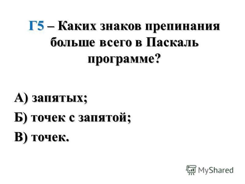 Г5 – Каких знаков препинания больше всего в Паскаль программе? А) запятых; Б) точек с запятой; В) точек.