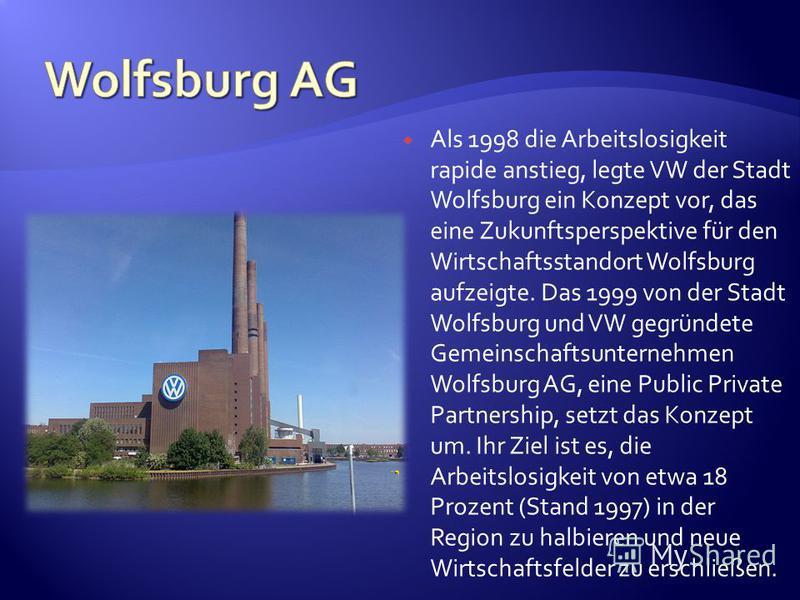 Als 1998 die Arbeitslosigkeit rapide anstieg, legte VW der Stadt Wolfsburg ein Konzept vor, das eine Zukunftsperspektive für den Wirtschaftsstandort Wolfsburg aufzeigte. Das 1999 von der Stadt Wolfsburg und VW gegründete Gemeinschaftsunternehmen Wolf