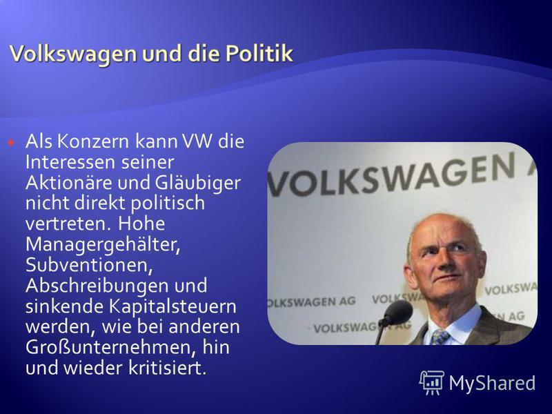 Als Konzern kann VW die Interessen seiner Aktionäre und Gläubiger nicht direkt politisch vertreten. Hohe Managergehälter, Subventionen, Abschreibungen und sinkende Kapitalsteuern werden, wie bei anderen Großunternehmen, hin und wieder kritisiert.