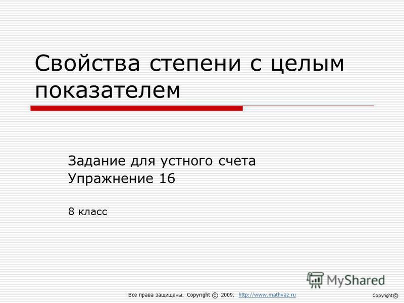 Свойства степени с целым показателем Задание для устного счета Упражнение 16 8 класс Все права защищены. Copyright 2009. http://www.mathvaz.ruhttp://www.mathvaz.ru с Copyright с