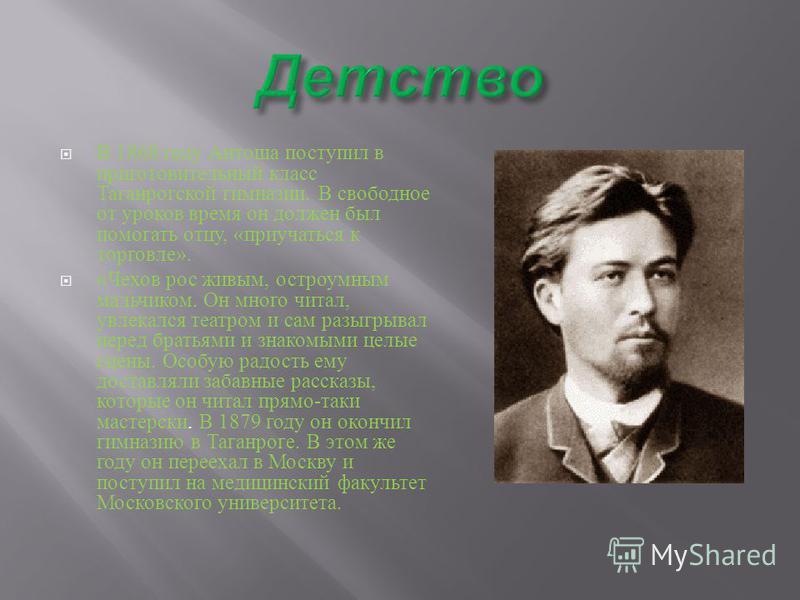В 1868 году Антоша поступил в приготовительный класс Таганрогской гимназии. В свободное от уроков время он должен был помогать отцу, « приучаться к торговле ». « Чехов рос живым, остроумным мальчиком. Он много читал, увлекался театром и сам разыгрыва