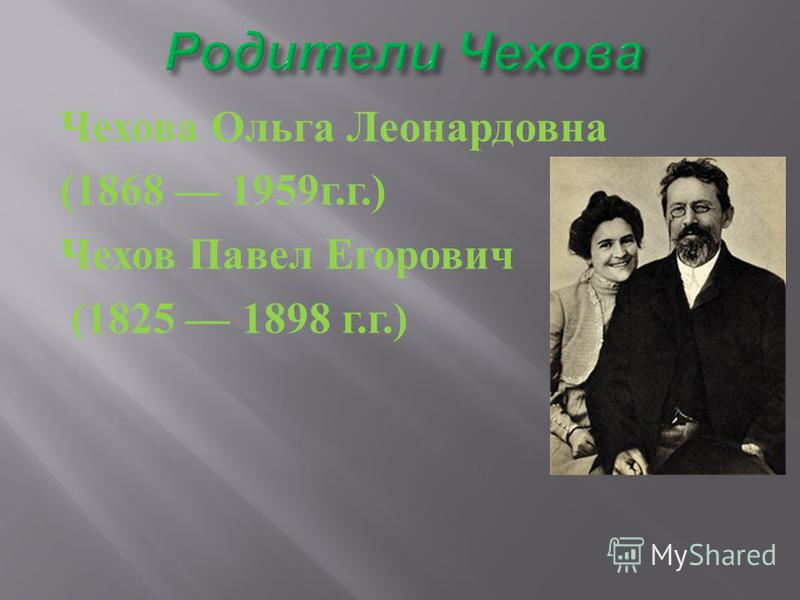 Чехова Ольга Леонардовна (1868 1959 г. г.) Чехов Павел Егорович (1825 1898 г. г.)