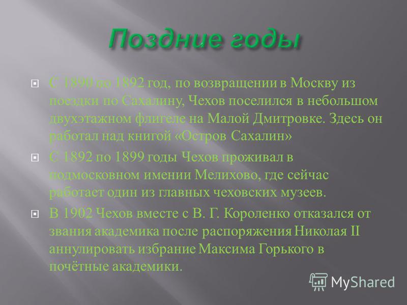С 1890 по 1892 год, по возвращении в Москву из поездки по Сахалину, Чехов поселился в небольшом двухэтажном флигеле на Малой Дмитровке. Здесь он работал над книгой « Остров Сахалин » С 1892 по 1899 годы Чехов проживал в подмосковном имении Мелихово,