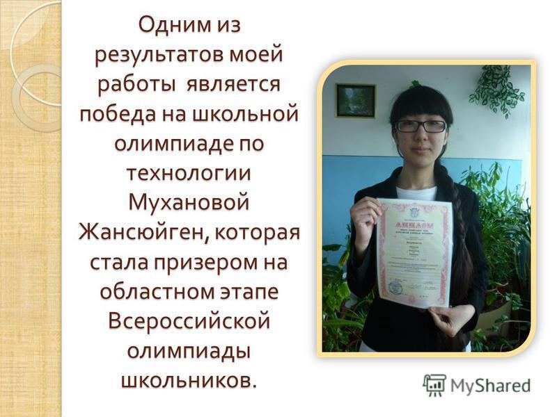 Одним из результатов моей работы является победа на школьной олимпиаде по технологии Мухановой Жансюйген, которая стала призером на областном этапе Всероссийской олимпиады школьников.