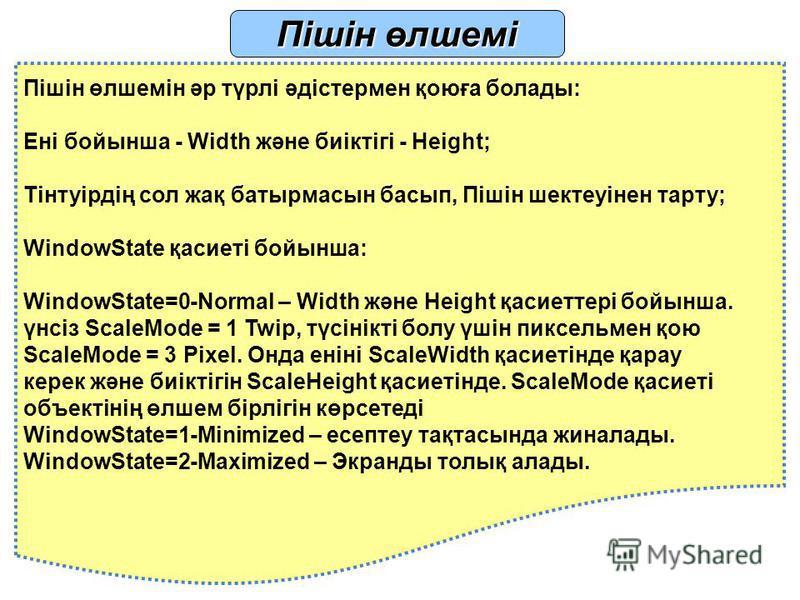 Пішін өлшемі Пішін өлшемін әр түрлі әдістермен қоюға болады: Ені бойынша - Width және биіктігі - Height; Тінтуірдің сол жақ батырмасын басып, Пішін шектеуінен тарту; WindowState қасиеті бойынша: WindowState=0-Normal – Width және Height қасиеттері бой