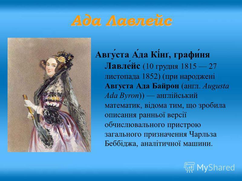 Авгу́ста А́да Кі́нґ, графи́ня Лавле́йс (10 грудня 1815 27 листопада 1852) (при народжені Августа Ада Байрон (англ. Augusta Ada Byron)) англійський математик, відома тим, що зробила описання ранньої версії обчислювального пристрою загального призначен