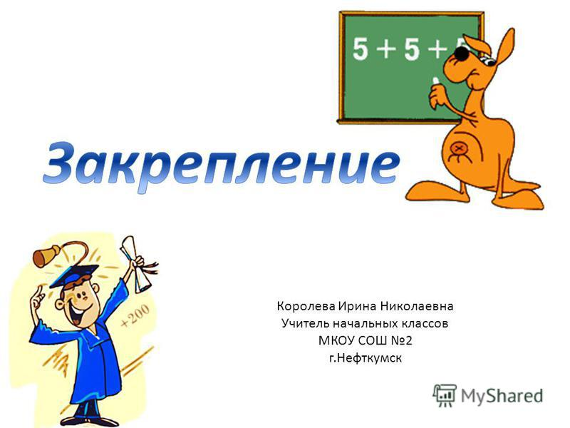 Королева Ирина Николаевна Учитель начальных классов МКОУ СОШ 2 г.Нефткумск