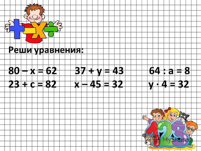 Реши уравнения: 80 – х = 62 37 + у = 43 64 : а = 8 23 + с = 82 х – 45 = 32 у · 4 = 32