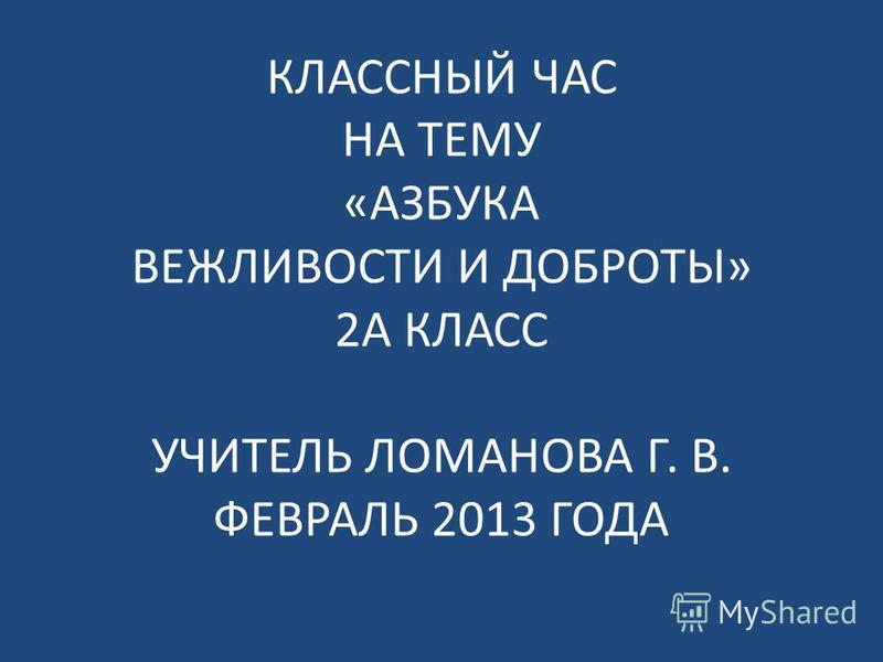 КЛАССНЫЙ ЧАС НА ТЕМУ «АЗБУКА ВЕЖЛИВОСТИ И ДОБРОТЫ» 2А КЛАСС УЧИТЕЛЬ ЛОМАНОВА Г. В. ФЕВРАЛЬ 2013 ГОДА