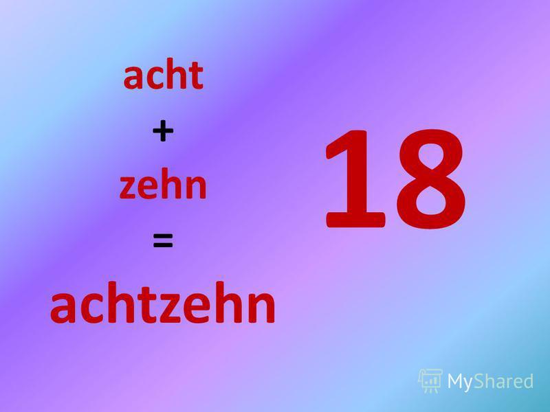 18 acht + zehn = achtzehn