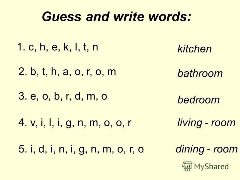 Guess and write words: 1. c, h, e, k, I, t, n kitchen 2. b, t, h, a, o, r, o, m bathroom 3. e, o, b, r, d, m, o bedroom 4. v, i, l, i, g, n, m, o, o, rliving - room 5. i, d, i, n, i, g, n, m, o, r, odining - room