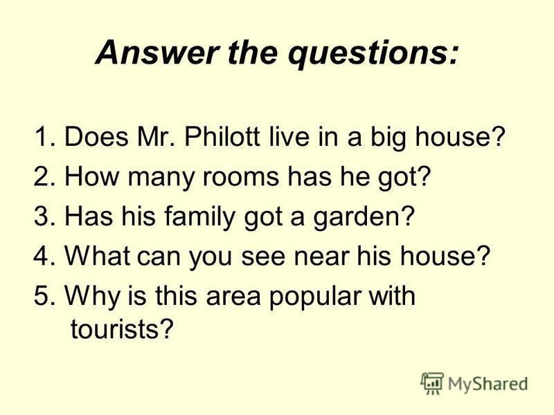 Answer the questions: 1. Does Mr. Philott live in a big house? 2. How many rooms has he got? 3. Has his family got a garden? 4. What can you see near his house? 5. Why is this area popular with tourists?