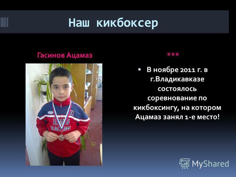 Наш кикбоксер Гасинов Ацамаз*** В ноябре 2011 г. в г.Владикавказе состоялось соревнование по кикбоксингу, на котором Ацамаз занял 1-е место!