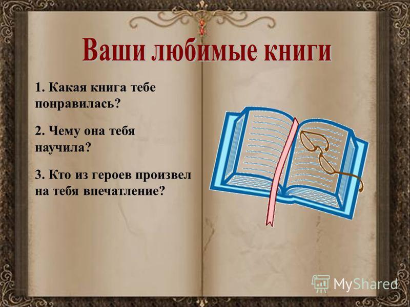 1. Какая книга тебе понравилась? 2. Чему она тебя научила? 3. Кто из героев произвел на тебя впечатление?