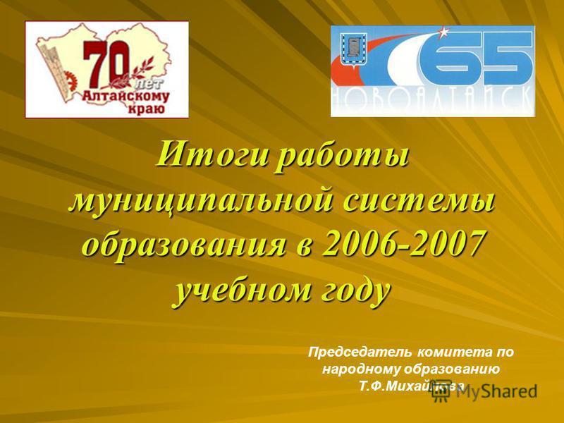 Итоги работы муниципальной системы образования в 2006-2007 учебном году Председатель комитета по народному образованию Т.Ф.Михайлова
