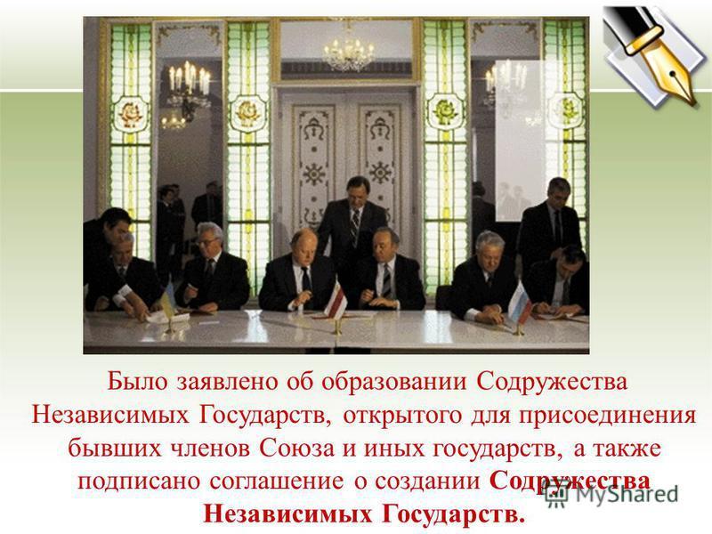 Было заявлено об образовании Содружества Независимых Государств, открытого для присоединения бывших членов Союза и иных государств, а также подписано соглашение о создании Содружества Независимых Государств.