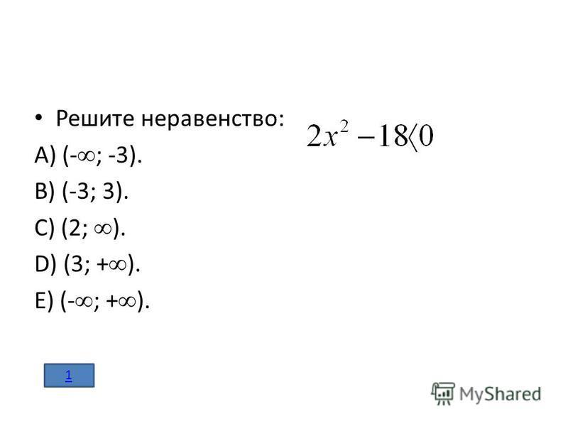Решите неравенство: A) (- ; -3). B) (-3; 3). C) (2; ). D) (3; + ). E) (- ; + ). 1