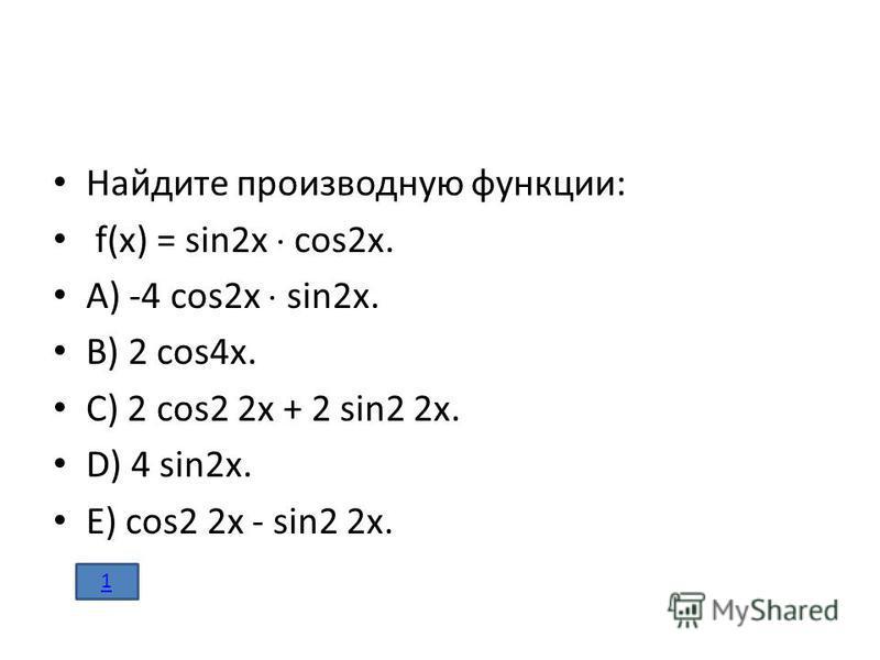 Найдите производную функции: f(x) = sin2x cos2x. A) -4 cos2x sin2x. B) 2 cos4x. C) 2 cos2 2x + 2 sin2 2x. D) 4 sin2x. E) cos2 2x - sin2 2x. 1